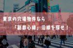 東京の穴場物件なら「副都心線」沿線を探せ!